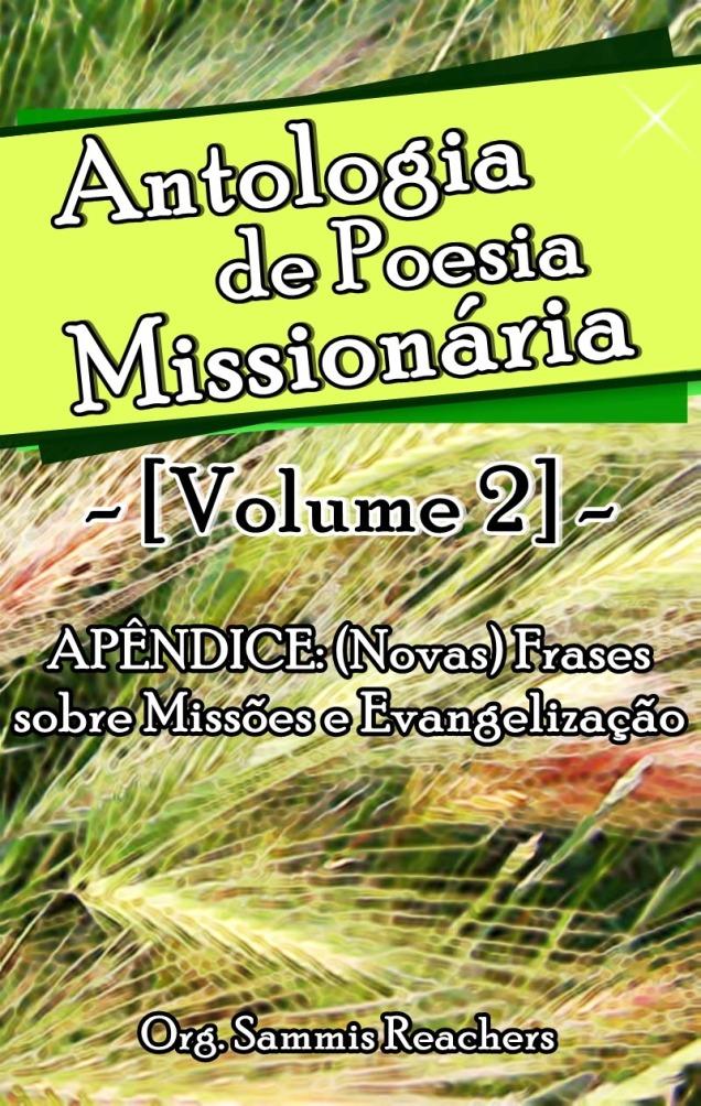 Este é um livro gratuito, e lhe convidamos a compartilhá-lo com quantos irmãos você puder. Organizado por Sammis Reachers Acesse o livro:  http://www.scribd.com/doc/159322806/Antologia-de-Poesia-Missionaria-Volume-2